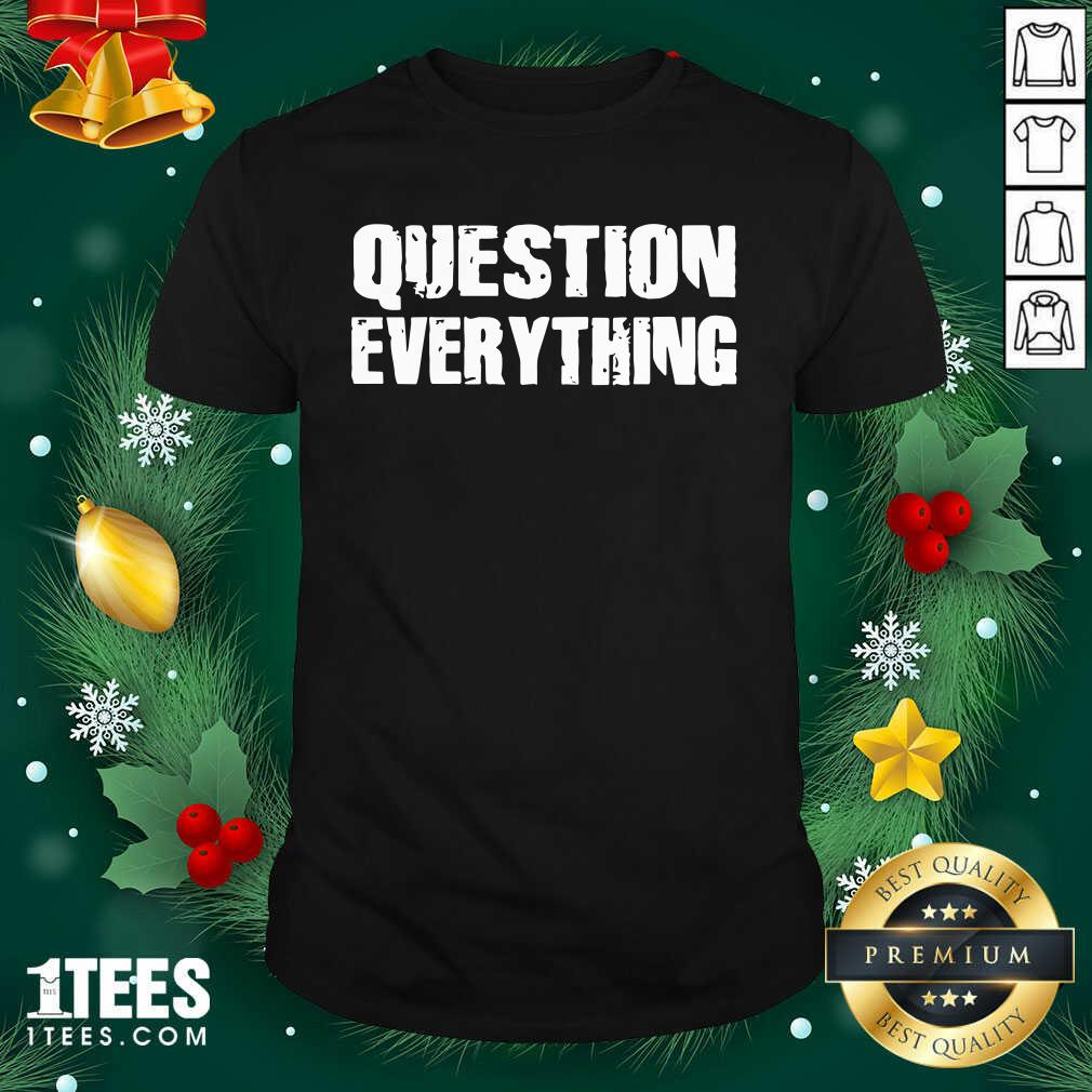 Question Everything Shirt- Design By 1Tees.com