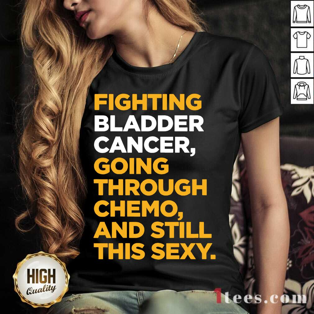 Fighting Bladder Cancer Going Through Chemo And Still This Sexy Quote V-neck- Design By 1Tees.com