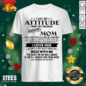 I Get My Attitude From My Freakin' Awesome Mom I Love Her Mess With Me Shirt- Design By 1tees.com