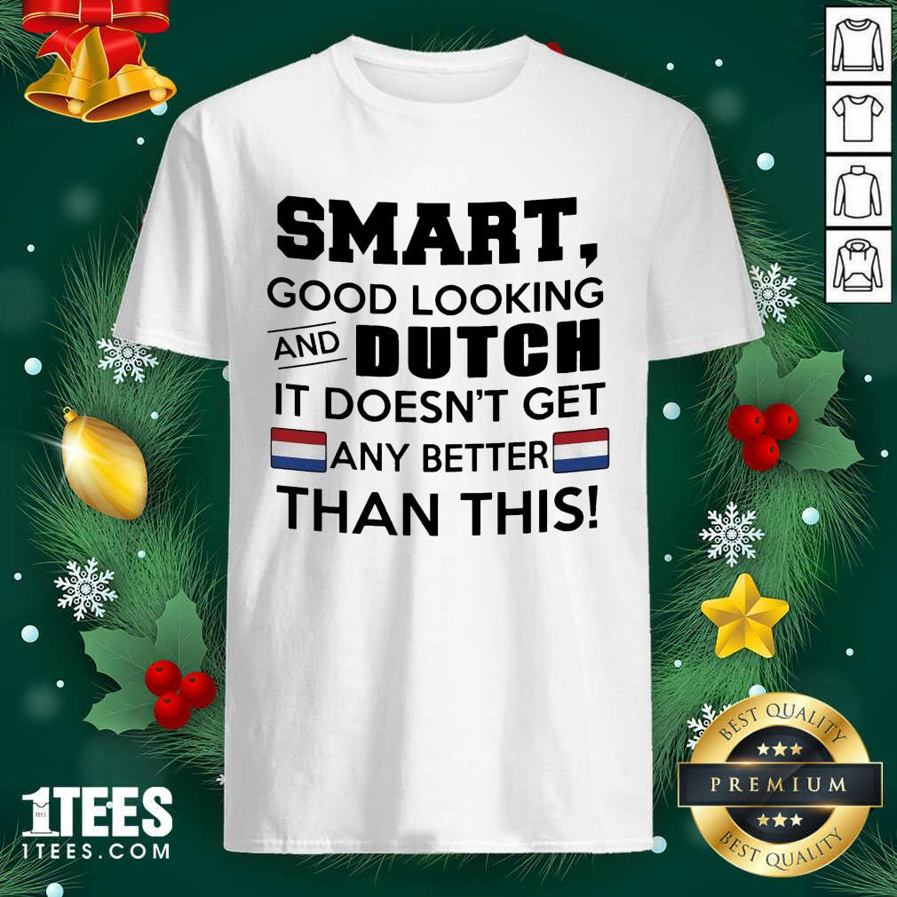 Smart Good Looking And Dutch It Doesn't Get Any Better Than This Shirt- Design By 1Tees.com