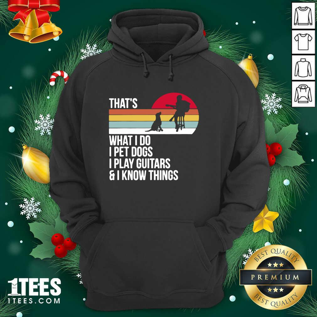 That What I Do I Pet Dogs I Play Guitars And I Know Things Vintage Hoodie- Design By 1tees.com