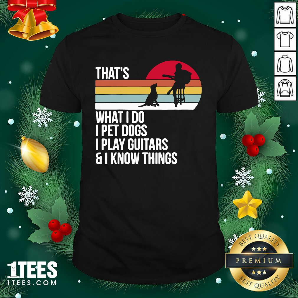 That What I Do I Pet Dogs I Play Guitars And I Know Things Vintage Shirt- Design By 1tees.com