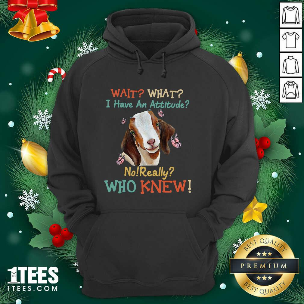 Goat Wait What I Have An Attitude No Really Who Knew Hoodie- Design By 1Tees.com