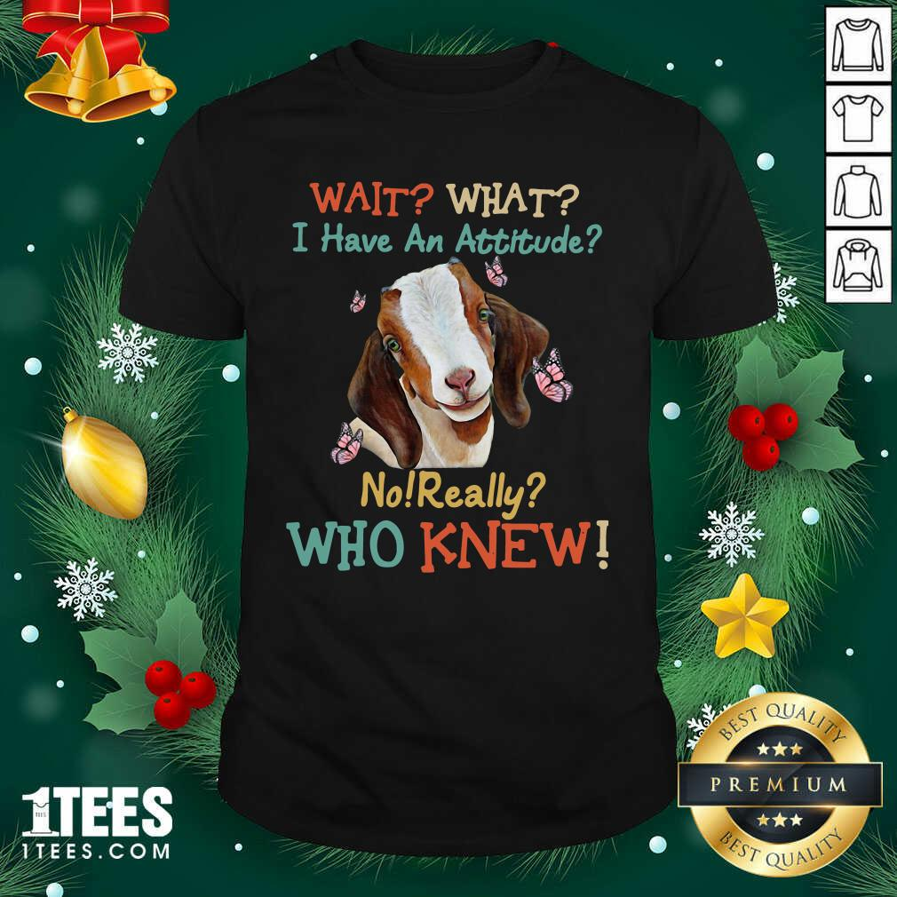 Goat Wait What I Have An Attitude No Really Who Knew Shirt- Design By 1Tees.com