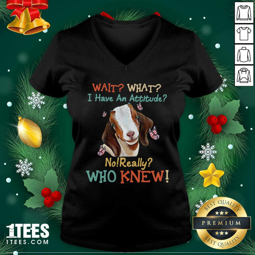 Goat Wait What I Have An Attitude No Really Who Knew V-neck- Design By 1Tees.com