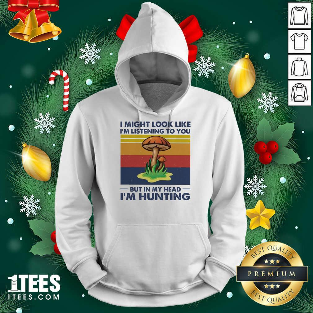 I Might Look Like I'm Listening To You But In My Head I'm Hunting Vintage Hoodie- Design By 1tees.com