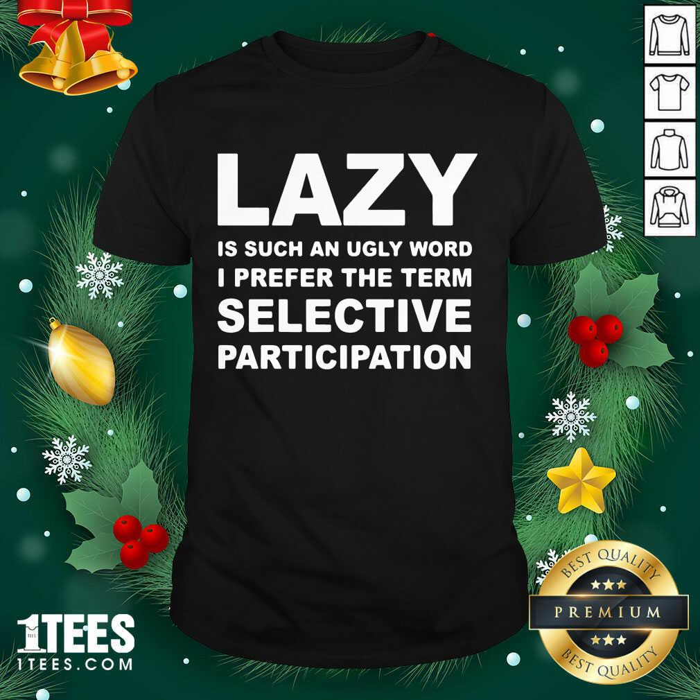 Lazy Is Such An Ugly Word I Prefer The Term Selective Participation Shirt- Design By 1Tees.com