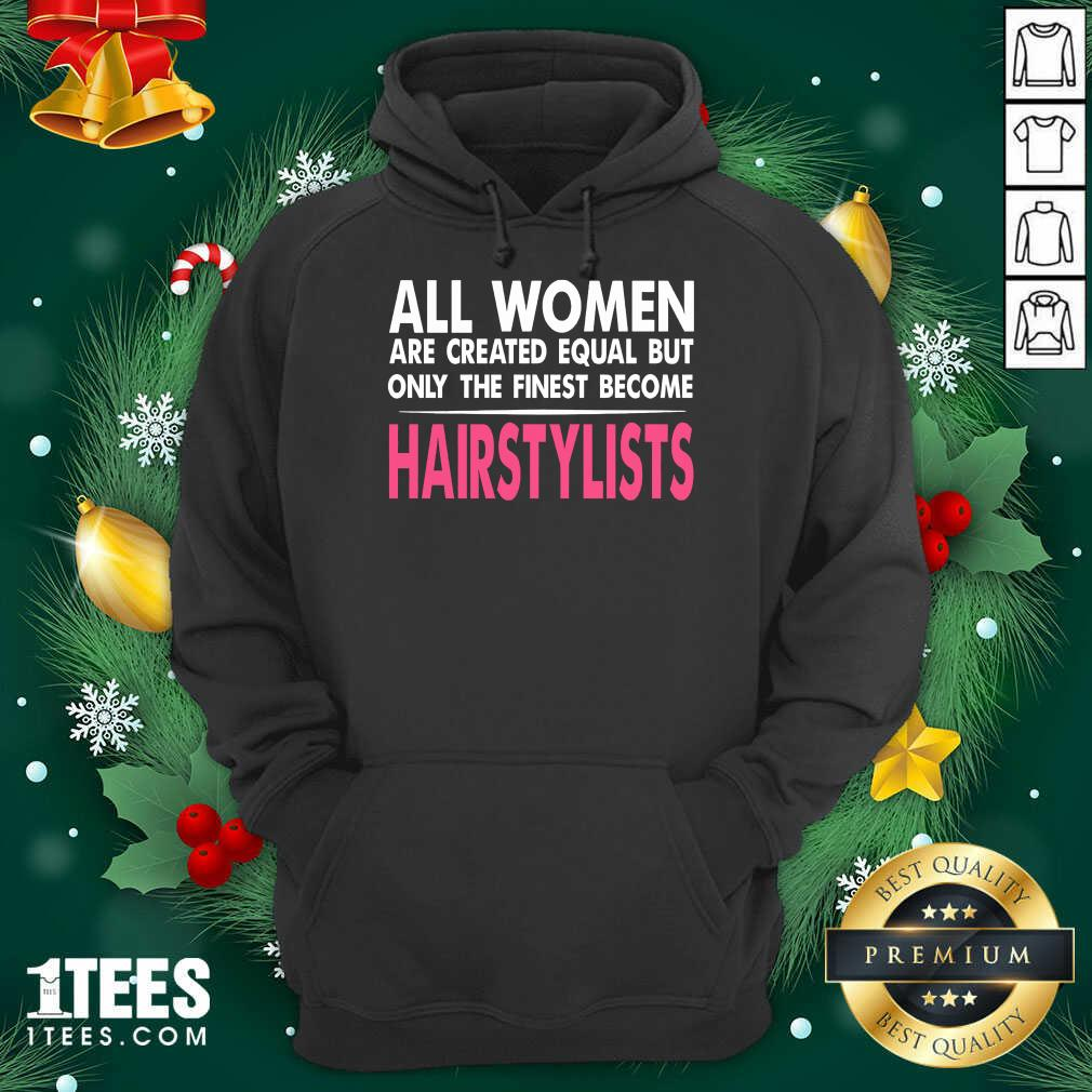 All Women Are Created Equal But Only The Finest Become Hairstylists Hoodie- Design By 1Tees.com