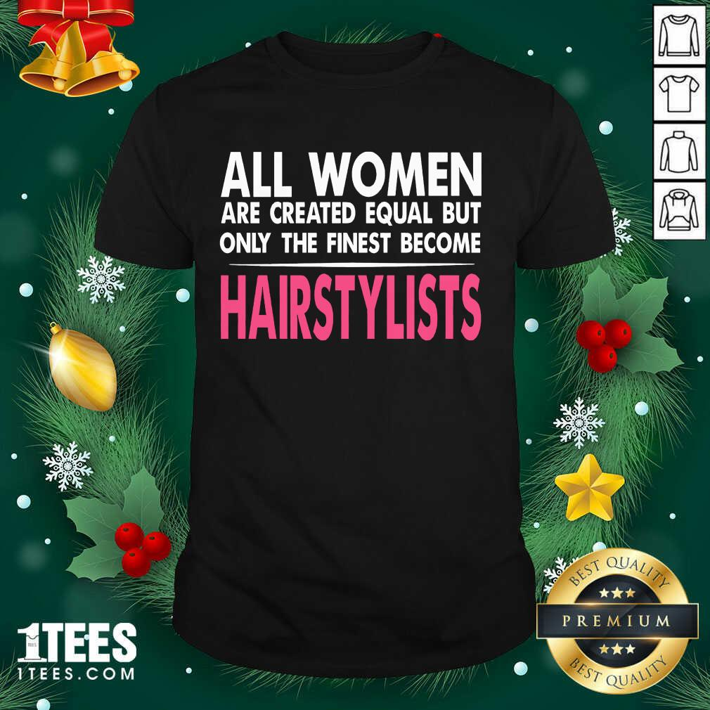 All Women Are Created Equal But Only The Finest Become Hairstylists Shirt- Design By 1Tees.com