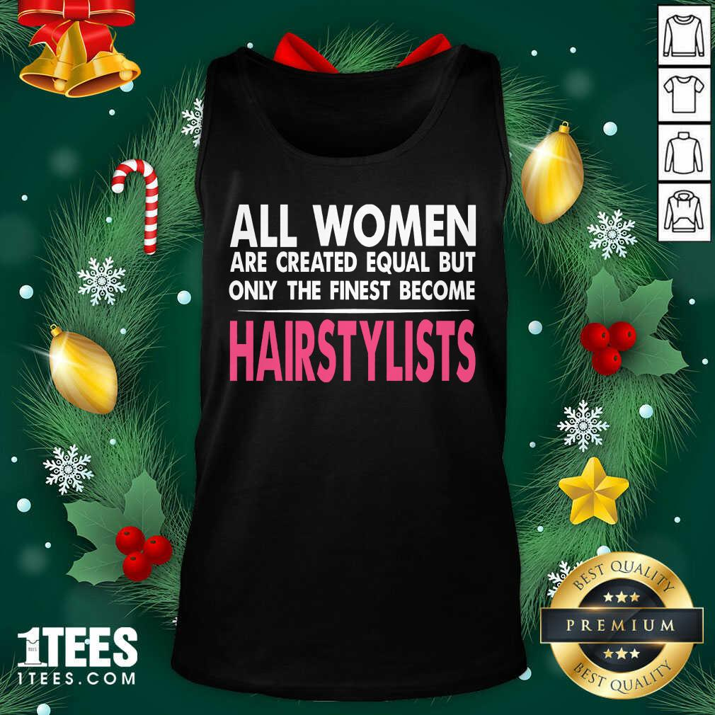 All Women Are Created Equal But Only The Finest Become Hairstylists Tank Top- Design By 1Tees.com