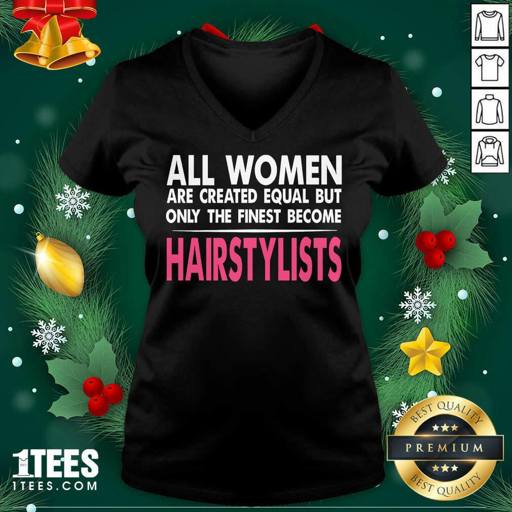 All Women Are Created Equal But Only The Finest Become Hairstylists V-neck- Design By 1Tees.com