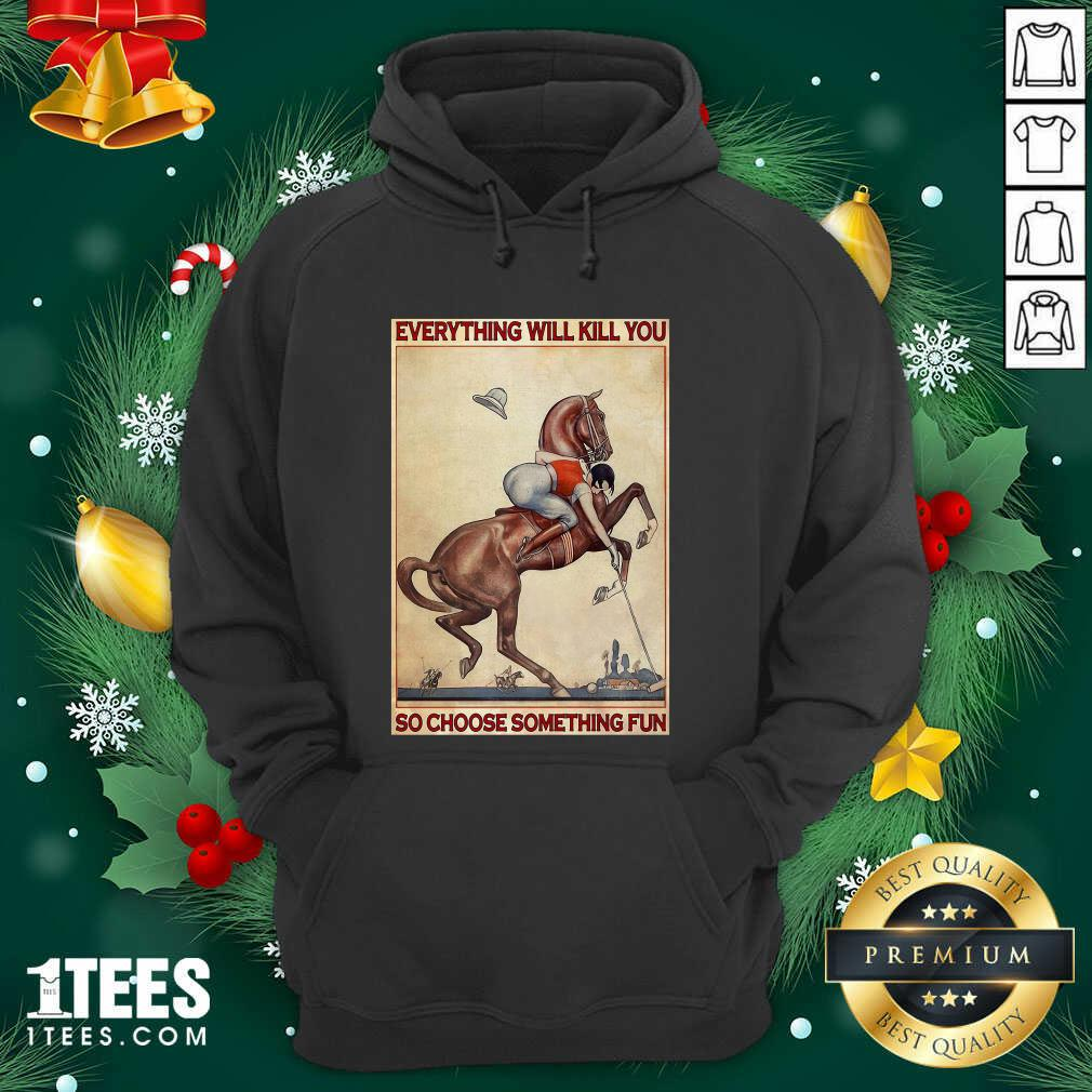 Polo Girl Everything Will Kill You So Choose Something Fun Hoodie- Design By 1Tees.com