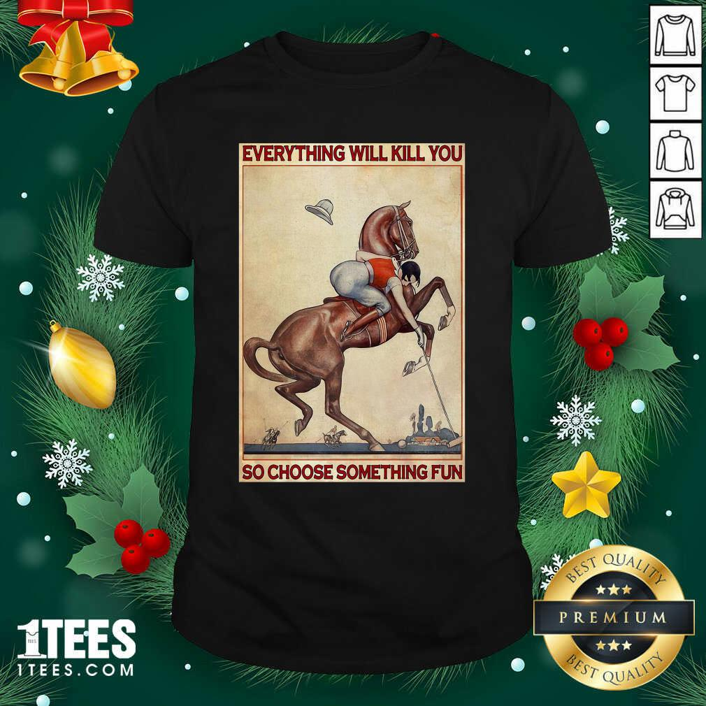 Polo Girl Everything Will Kill You So Choose Something Fun Shirt- Design By 1Tees.com