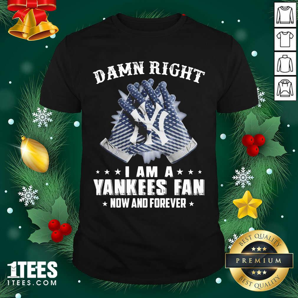 Damn Right I Am A New York Yankees Fan Now And Forever Shirt- Design By 1tees.com