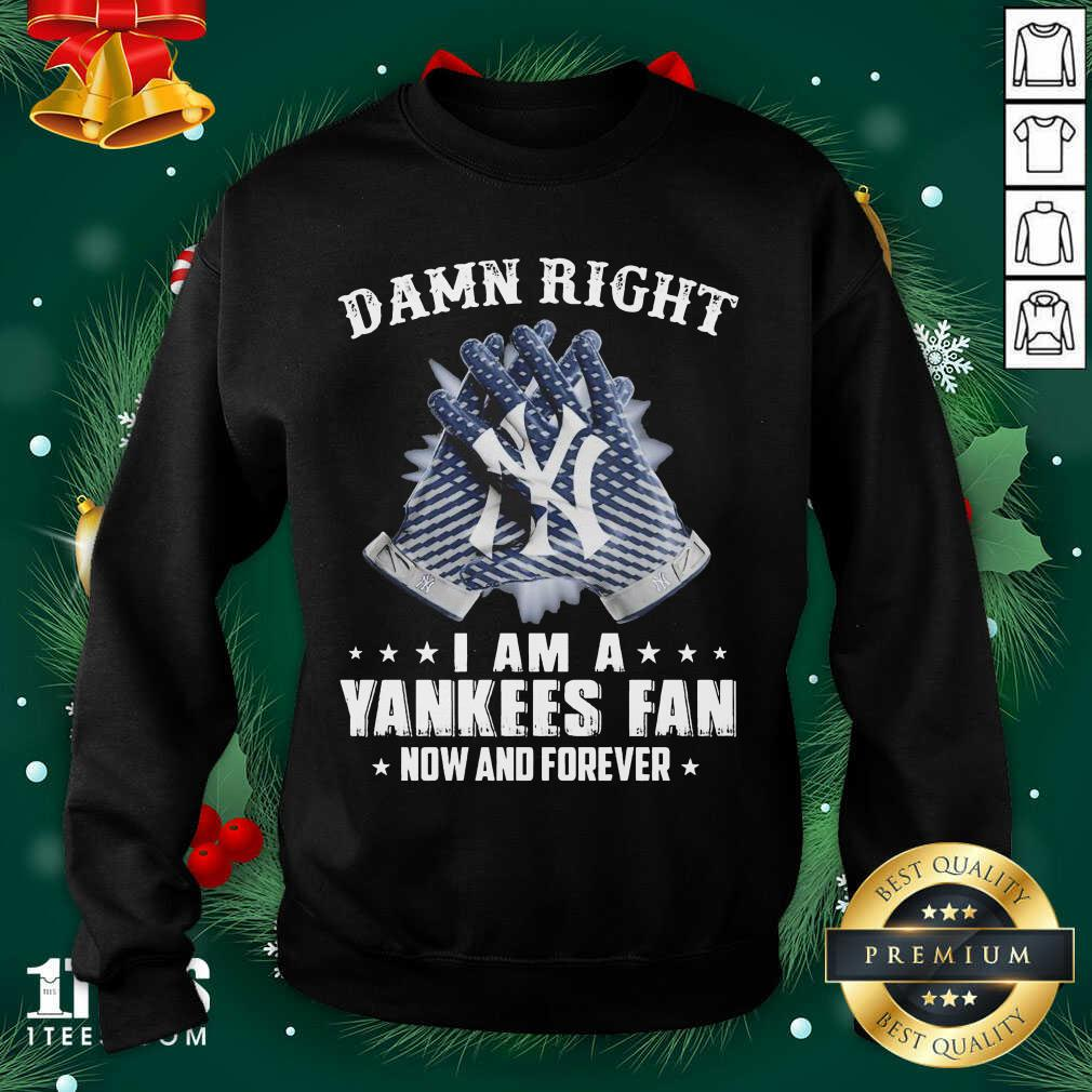Damn Right I Am A New York Yankees Fan Now And Forever Sweatshirt- Design By 1tees.com