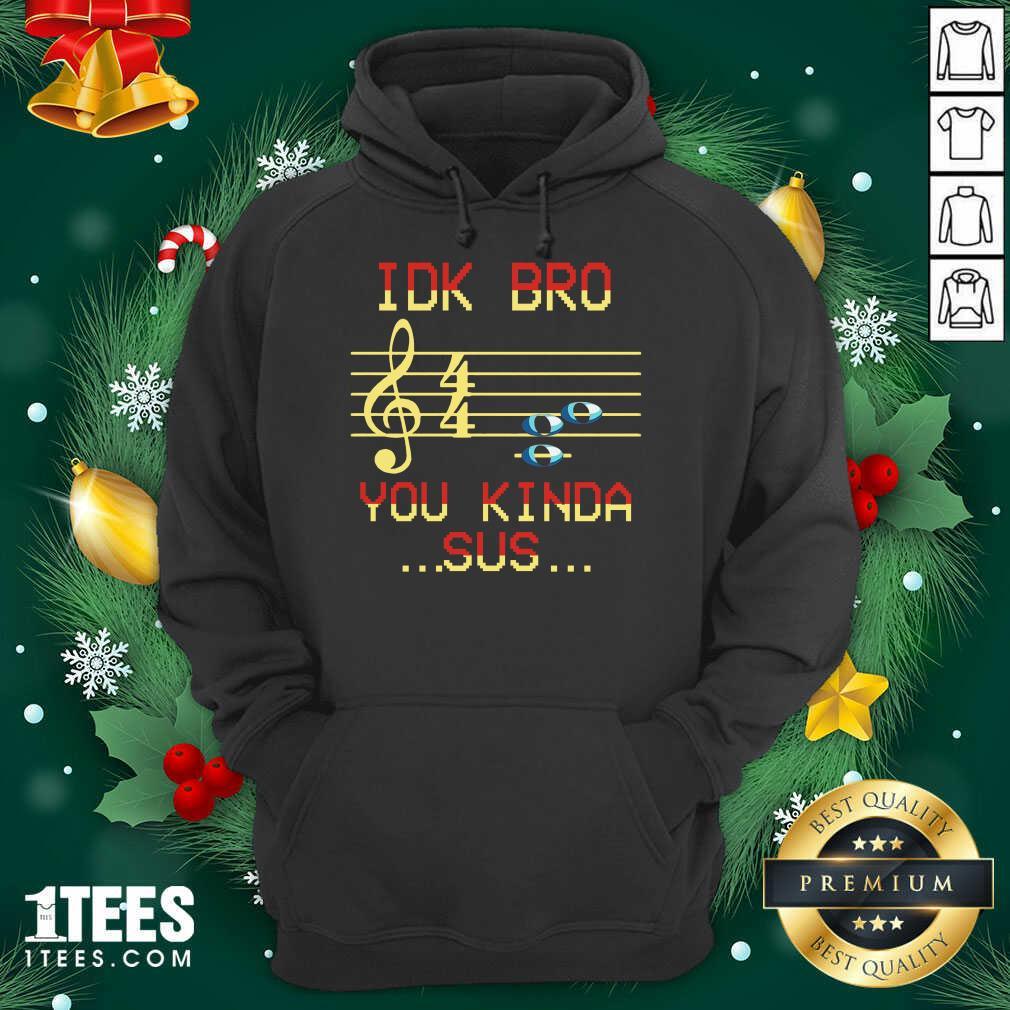 Idk Bro You Kinda Sus Musical Hoodie- Design By 1Tees.com