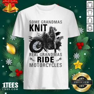 Some Grandmas Knit Real Grandmas Ride Motorcycles Funny Shirt- Design By 1tees.com