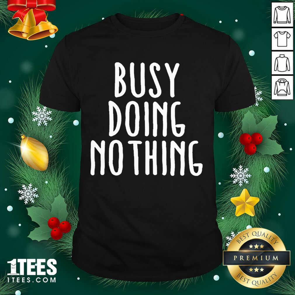 Busy Doing No Thing Shirt- Design By 1Tees.com