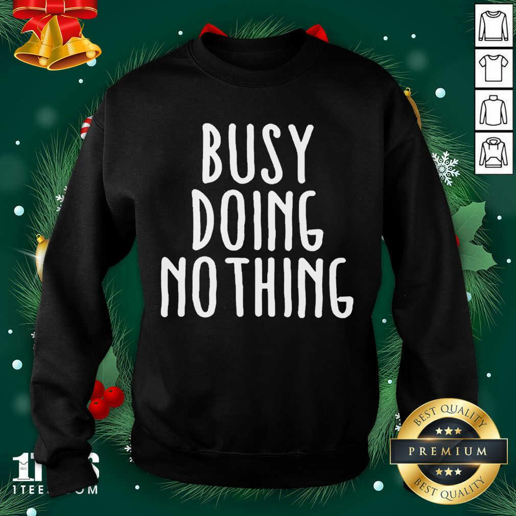 Busy Doing No Thing Sweatshirt- Design By 1Tees.com