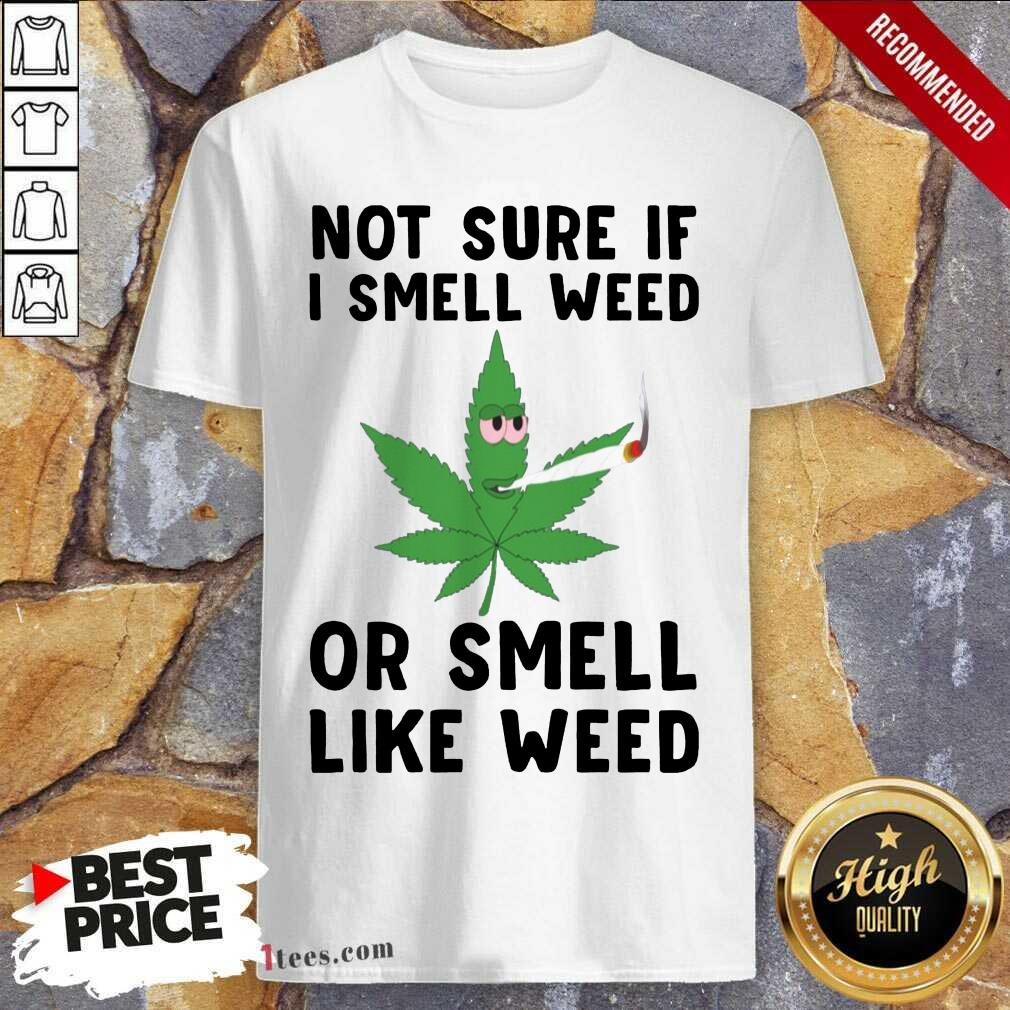 Cannabis Not Sure If I Smell Weed Or Smell Like Weed Shirt- Design By 1Tees.com