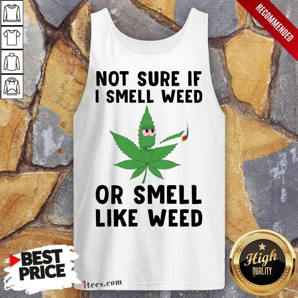 Cannabis Not Sure If I Smell Weed Or Smell Like Weed Tank Top- Design By 1tees.com