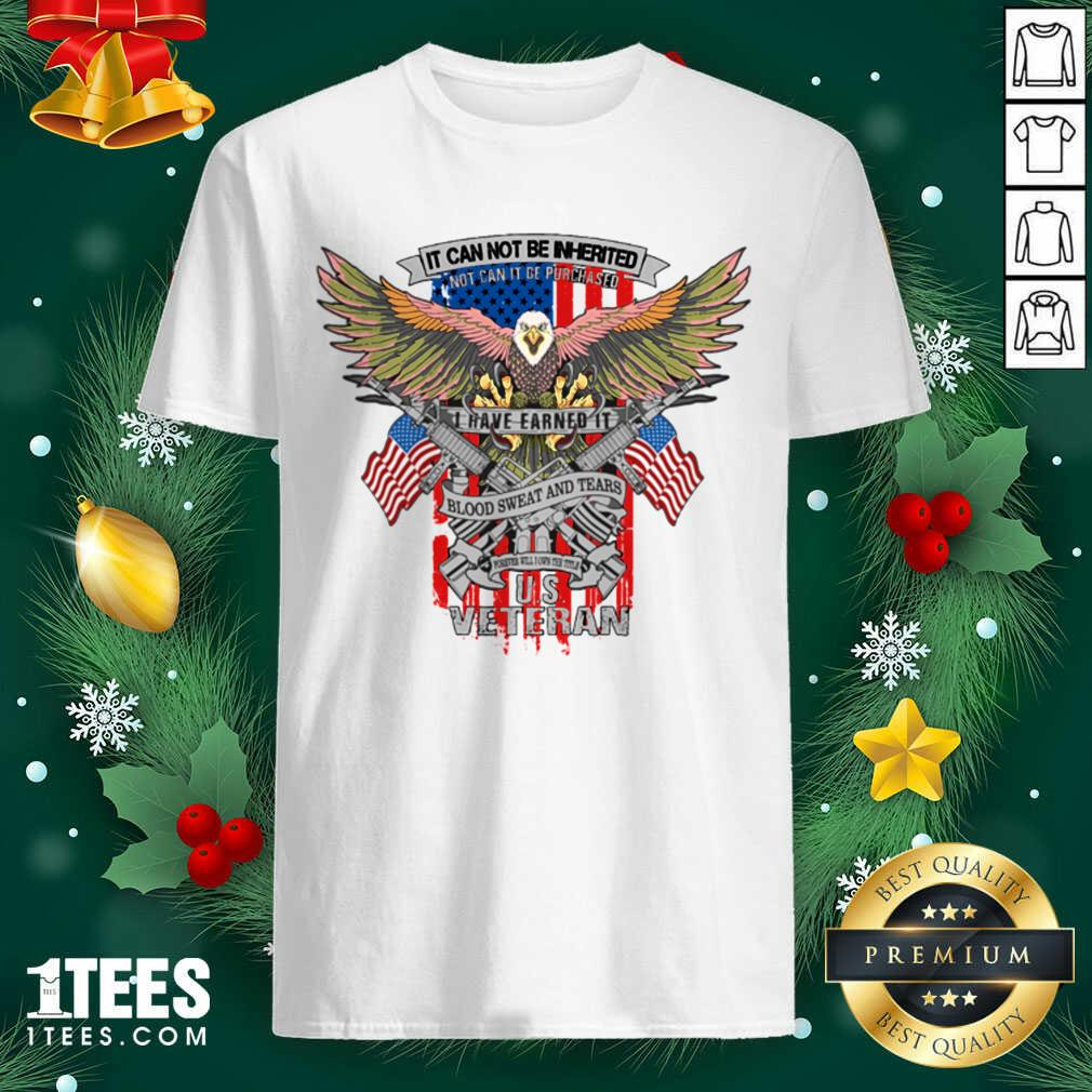 It Can Not Be Inierited Not Can It Be Purchased I Have Earned It Blood Sweat And Tears Veterans Day Eagle Veteran Emblem Shirt- Design By 1tees.com