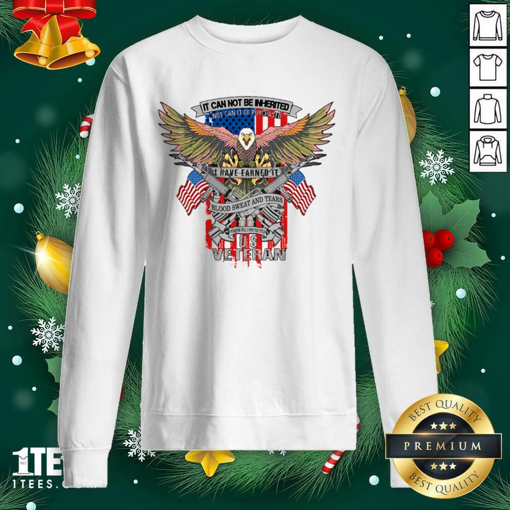 It Can Not Be Inierited Not Can It Be Purchased I Have Earned It Blood Sweat And Tears Veterans Day Eagle Veteran Emblem Sweatshirt- Design By 1tees.com