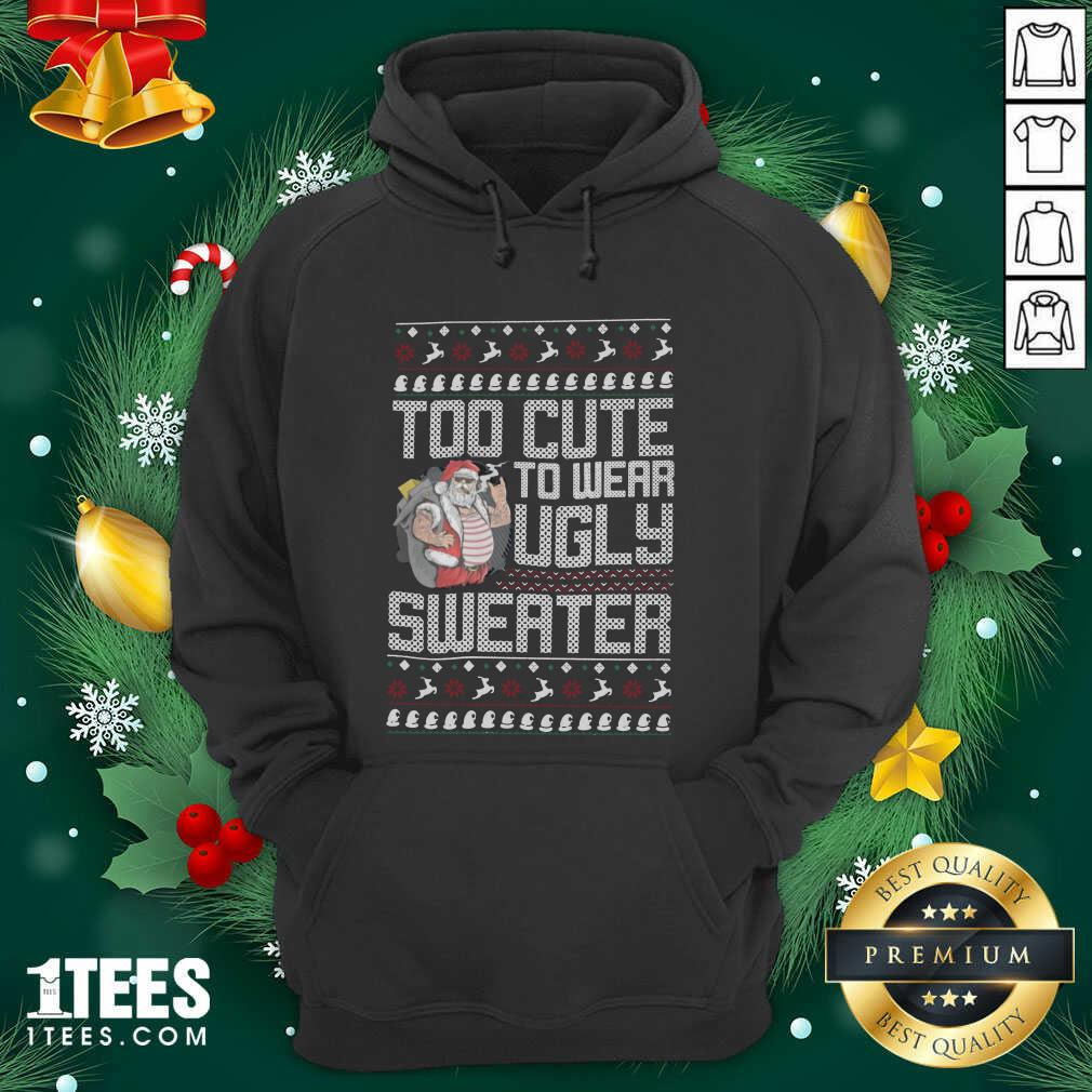 Santa Claus Too Cute To Wear Ugly Sweater Christmas Hoodie- Design By 1Tees.com