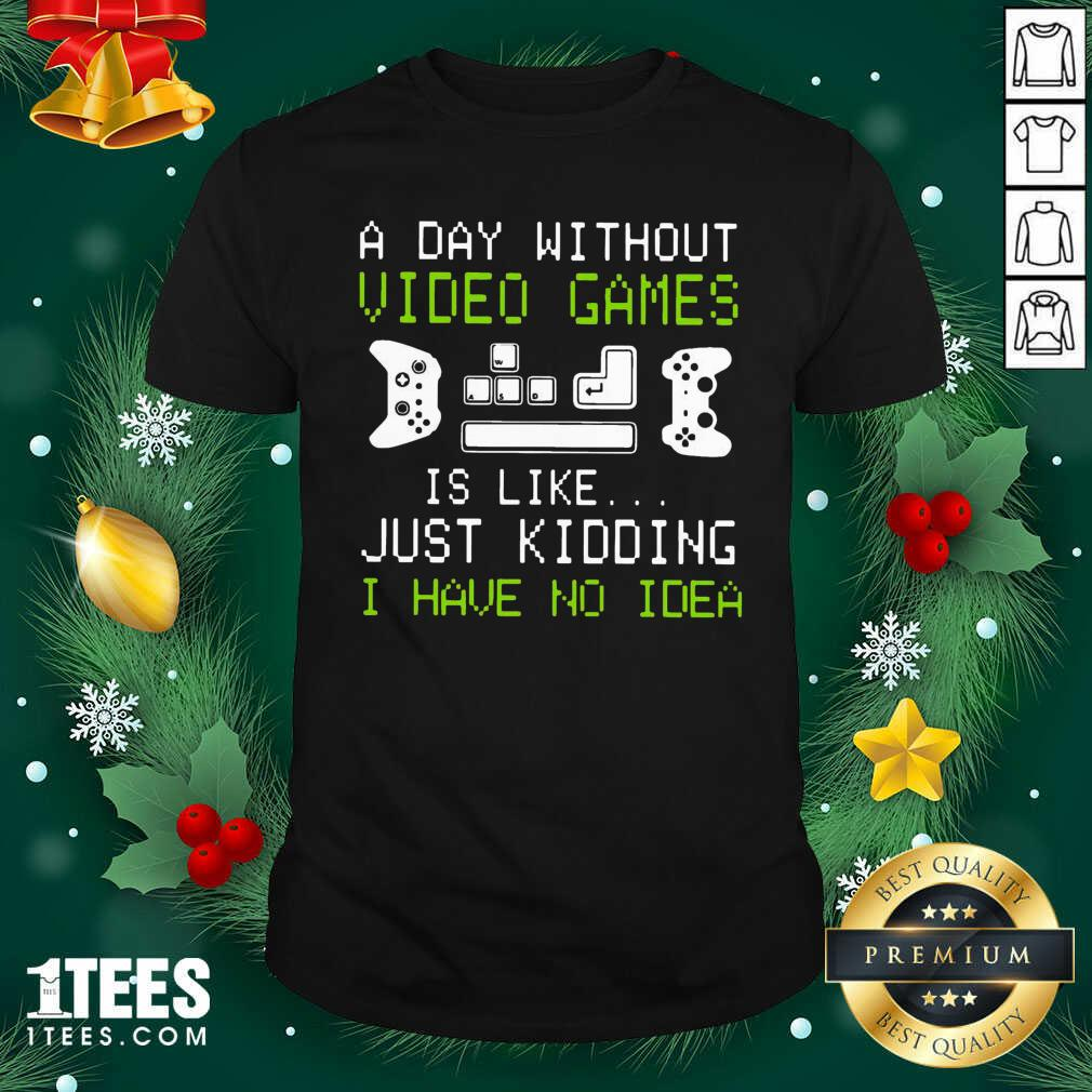 A Day Without Video Games Is Like Just Kidding I Have No Idea Shirt- Design By 1Tees.com