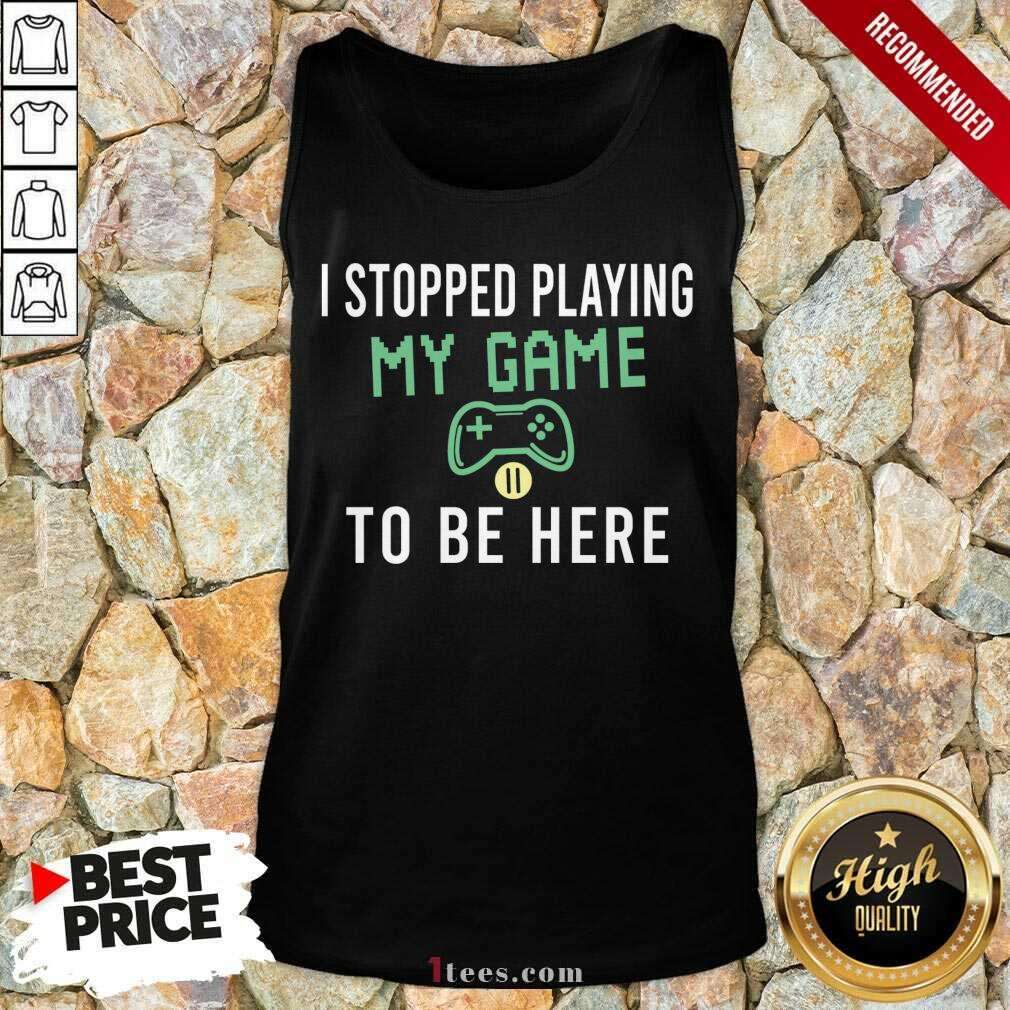 I Stopped Playing My Game To Be Here Gamer Sayings Video Games Lover Tank Top- Design By 1Tees.com