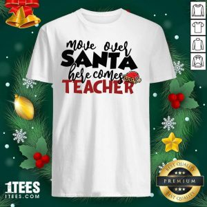 Move Over Santa Here Comes Teacher Shirt- Design By 1Tees.com