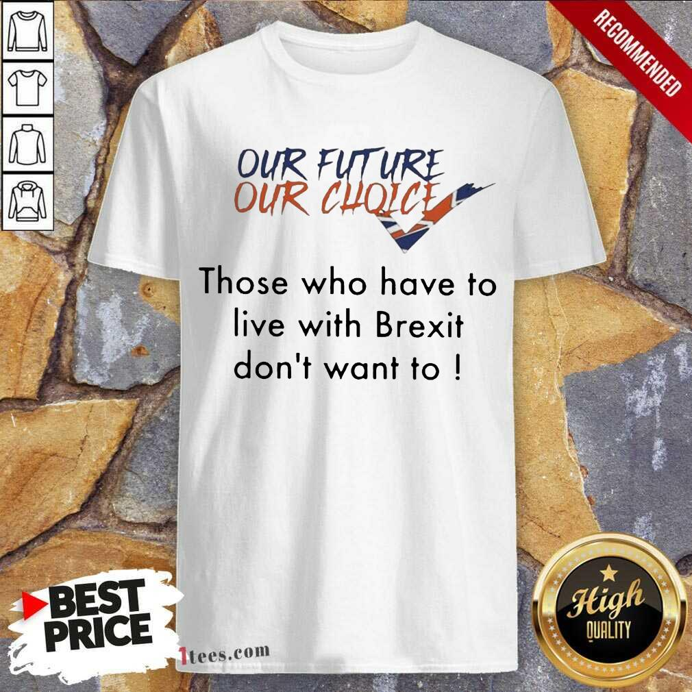 Our Future Our Choice Those Who Have To Live With Brexit Dont Want To Shirt- Design By 1Tees.com