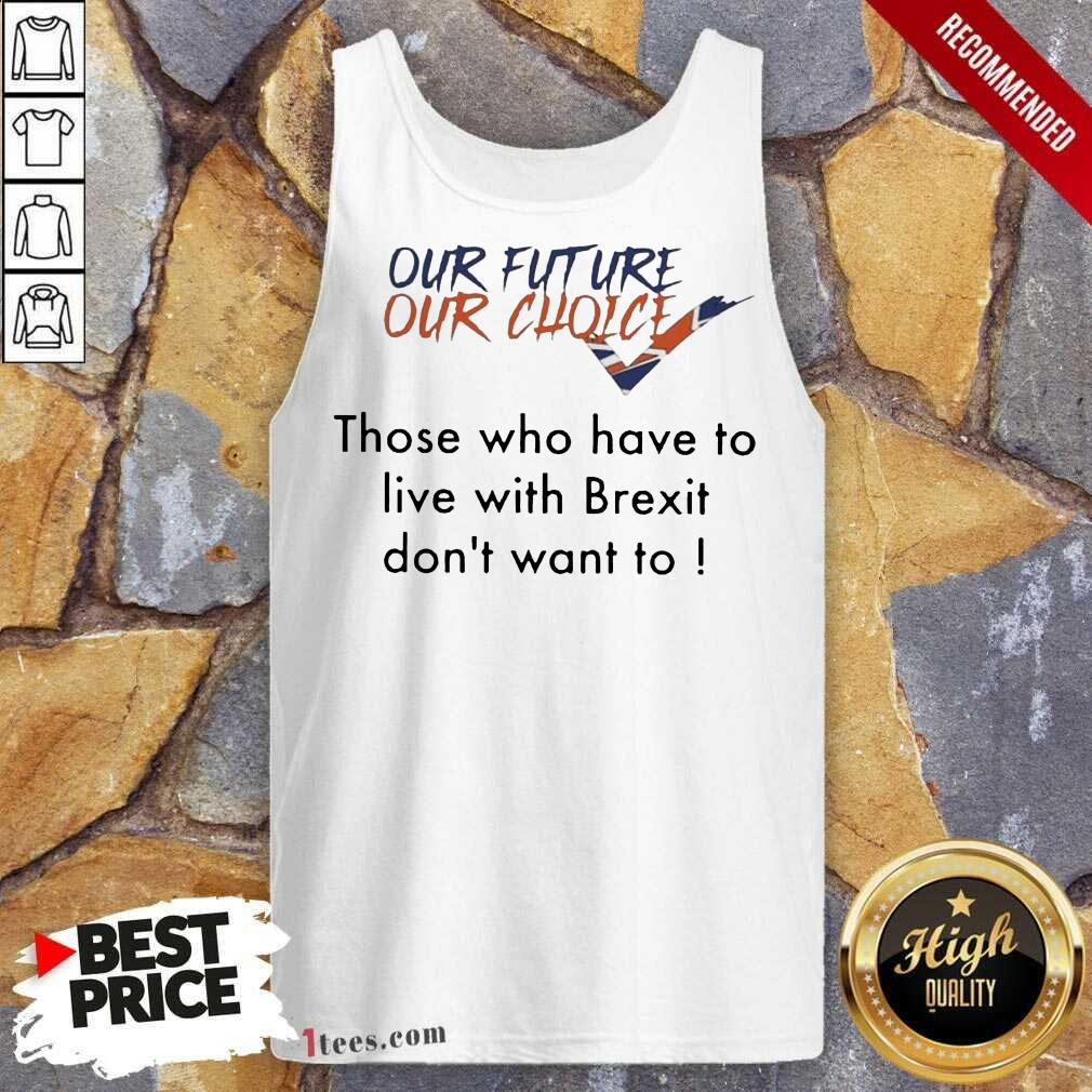 Our Future Our Choice Those Who Have To Live With Brexit Dont Want To Tank Top- Design By 1Tees.com