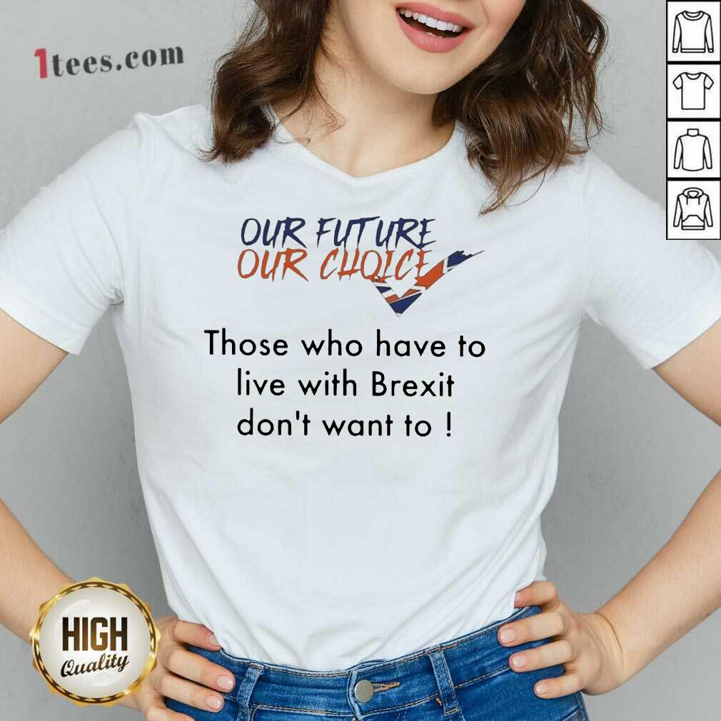 Our Future Our Choice Those Who Have To Live With Brexit Dont Want To V-neck- Design By 1tees.com