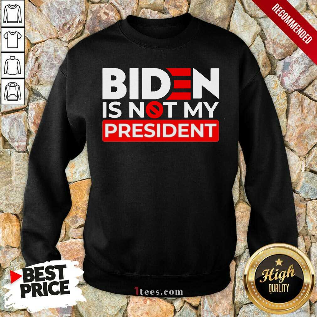 Biden Is Not My President Sweatshirt