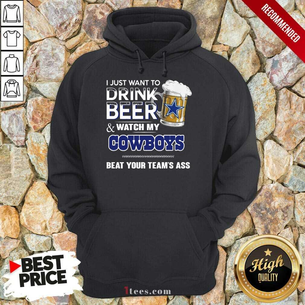 I Just Want To Drink Beer And Watch My Cowboys Beat Your Teams Ass Hoodie- Design By 1tees.com