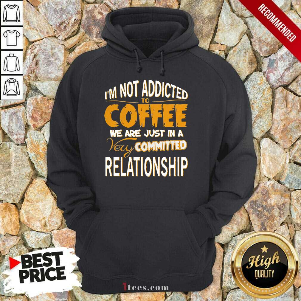 Im Not Addicted To Coffee We Are Just In A Very Committed Relationship Hoodie- Design By 1tees.com