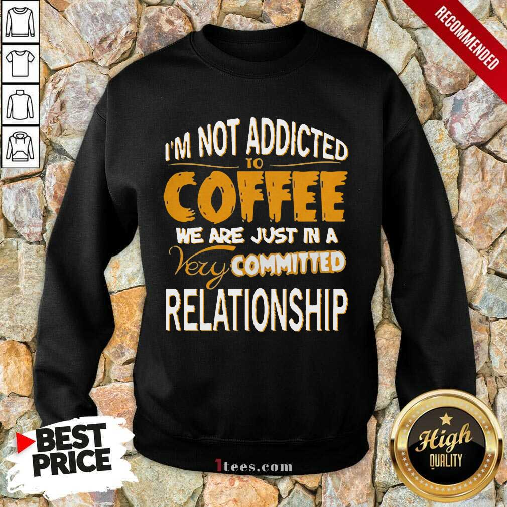 Im Not Addicted To Coffee We Are Just In A Very Committed Relationship Sweatshirt- Design By 1Tees.com