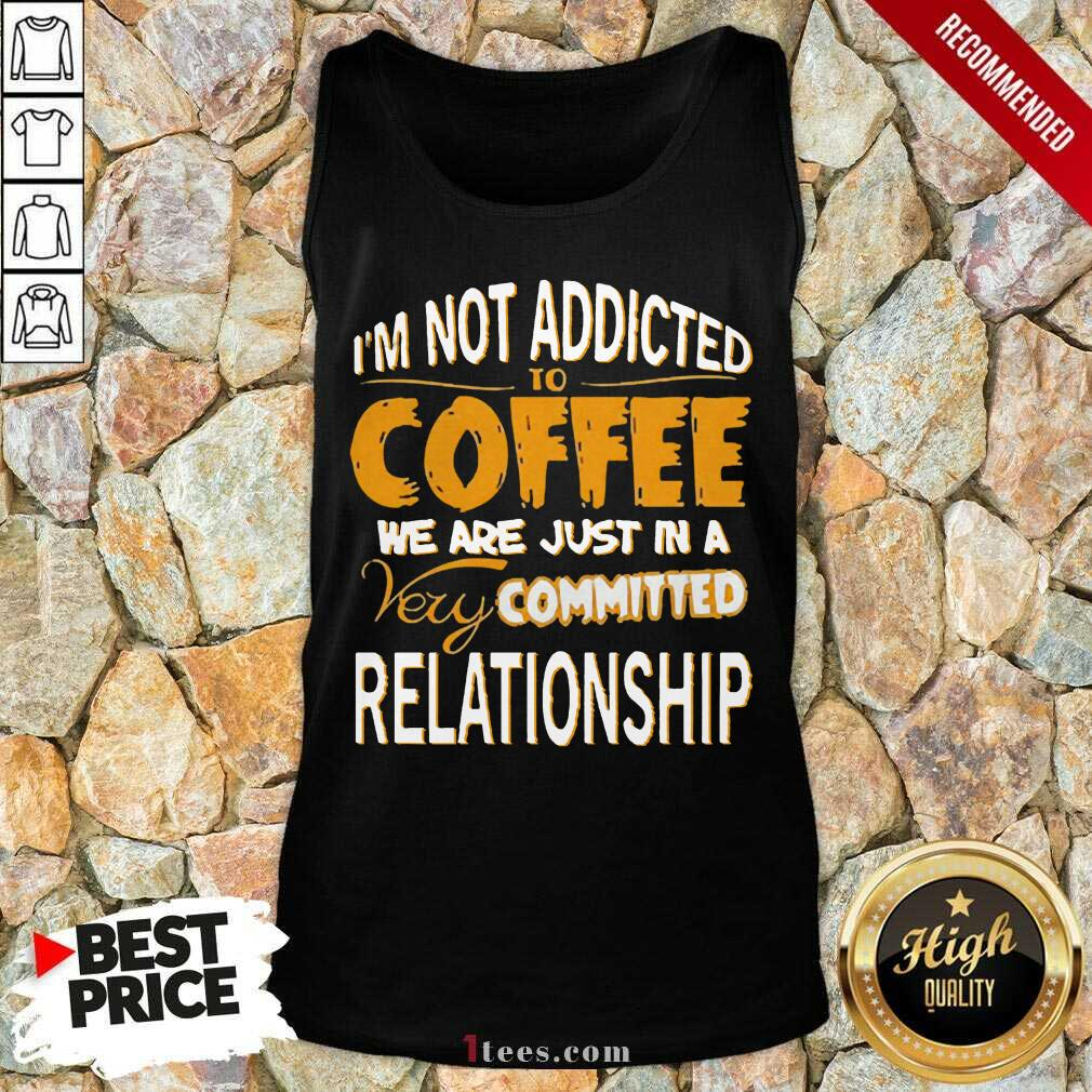 Im Not Addicted To Coffee We Are Just In A Very Committed Relationship Tank Top- Design By 1Tees.com