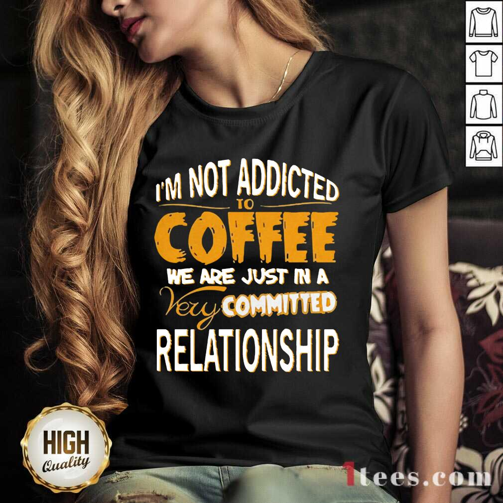 Im Not Addicted To Coffee We Are Just In A Very Committed Relationship V-neck- Design By 1tees.com