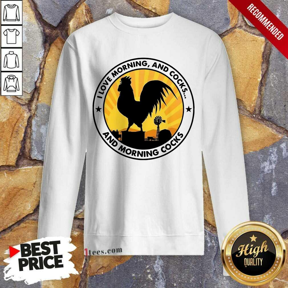 Chicken I Love Morning And Cocks And Morning Cocks Sweatshirt- Design By 1tees.com