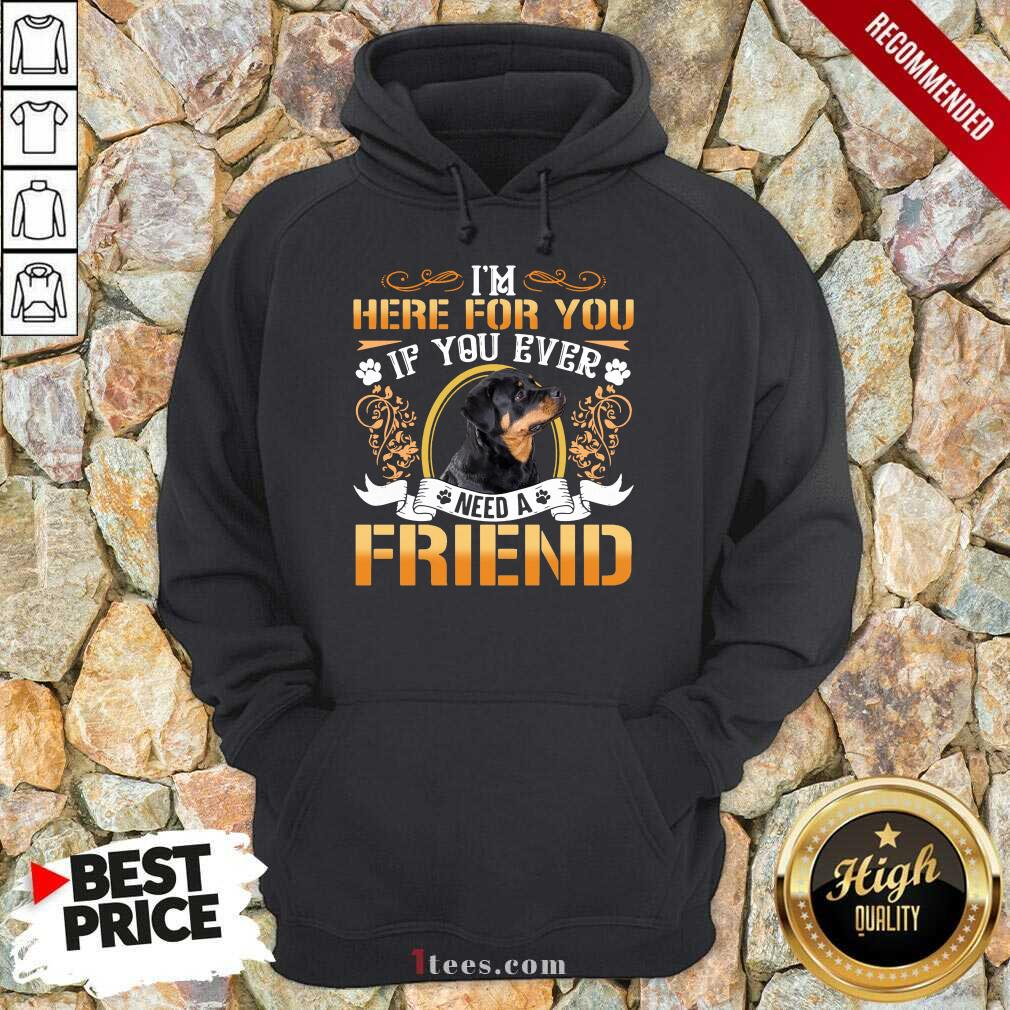 Rottweiler Dog Im Here For You If You Ever Need A Friend Hoodie- Design By 1Tees.com