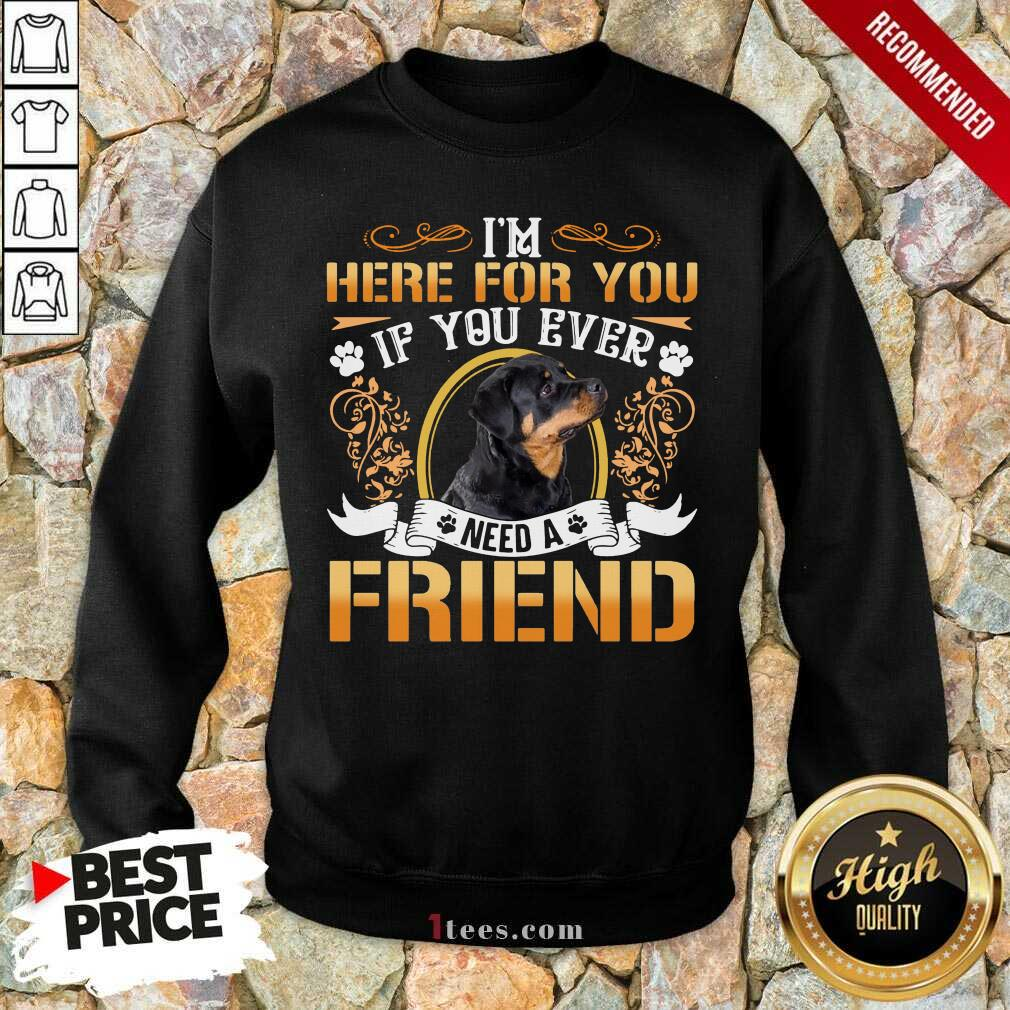 Rottweiler Dog Im Here For You If You Ever Need A Friend Sweatshirt- Design By 1Tees.com