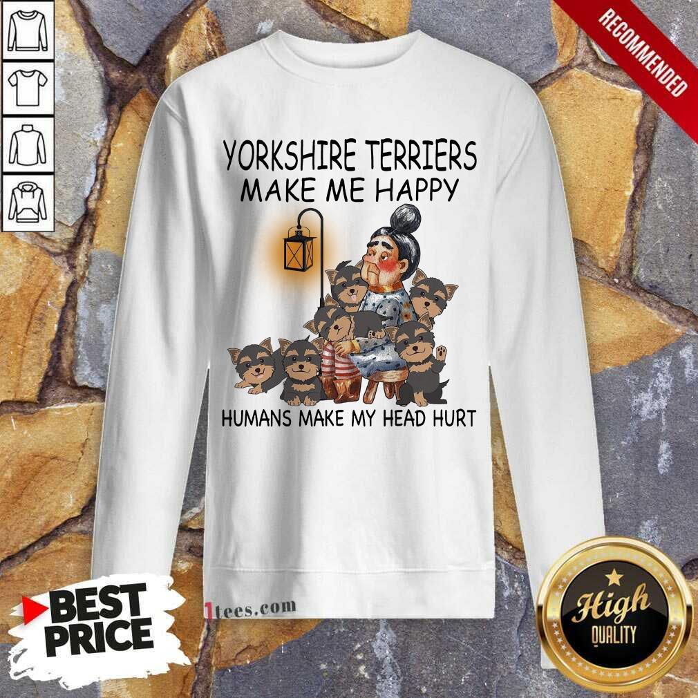 Yorkshire Terriers Make Me Happy Humans Make My Head Hurt Sweatshirt-Design By 1Tees.com