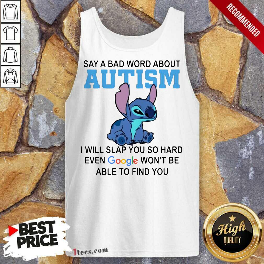 Stitch Say A Bad Word About Autism I Will Slap You So Hard Even Google Wont Be Able To Find You Tank Top-Design By 1Tees.com
