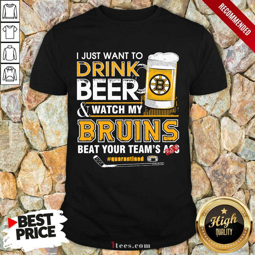 I just Want To Drink Beer And Watch My Boston Bruins Beat Your Teams Ass Quarantined Shirt- Design By 1Tees.com