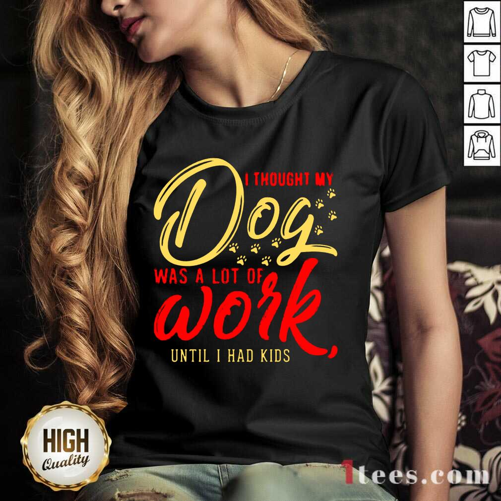 I Thought My Dog Was A Lot Of Work Until I Had Kids V-neck- Design By 1tees.com