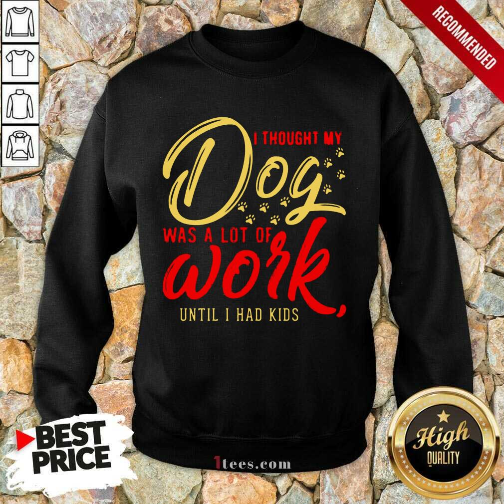 I Thought My Dog Was A Lot Of Work Until I Had Kids Sweatshirt- Design By 1Tees.com