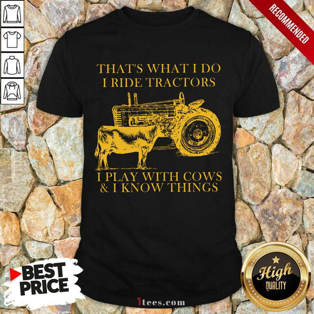 Thats What I Do I Ride Tractors I Play With Cows And I Know Things Shirt