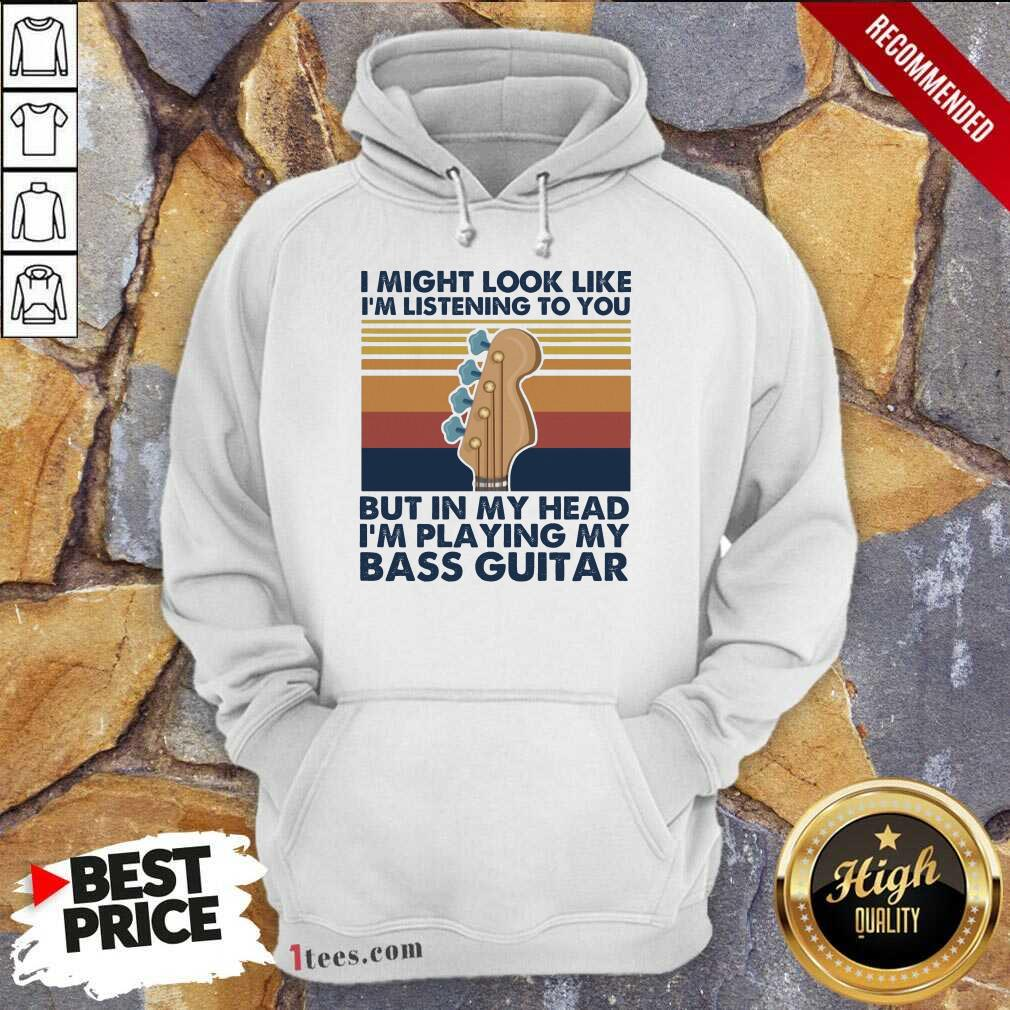 I Might Look Like Im Listening To You But In My Head Im Playing My Bass Guitar Vintage Retro Hoodie- Design By 1tees.com
